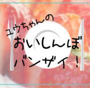 ユウちゃんのおいしんぼバンザイ!