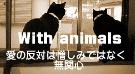 With animals 〜愛の反対は憎しみではなく、無関心〜
