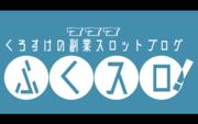 くろすけの副業スロットブログ『ふくスロ!』