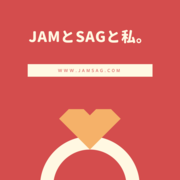 JAMとSAGと私。