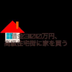 借金300万円、高級住宅街に家を買う