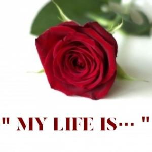 """ My life is """