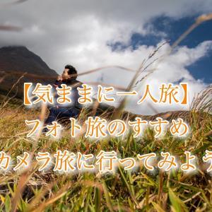 【気ままに一人旅】 フォト旅のすすめ〜さあ、カメラ旅に行ってみよう〜