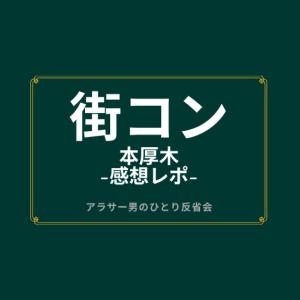 本厚木[街コン] -感想レポ- アラサー男のひとり反省会 / 2年ぶりの再開