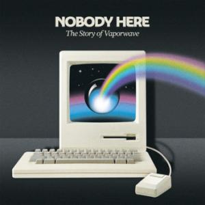 V.A.: NOBODY HERE, The Story Of Vaporwave (2020) - そして 反復され続ける