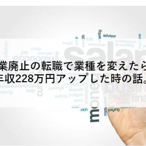 事業廃止の転職で業種を変えたら、年収228万円アップした時の話。