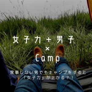家事しない男でもキャンプをすると「女子力」が上がる?!
