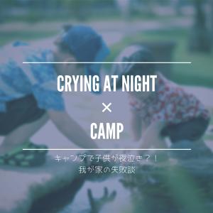 キャンプって何歳から行ける? 子供が夜泣きをした失敗談