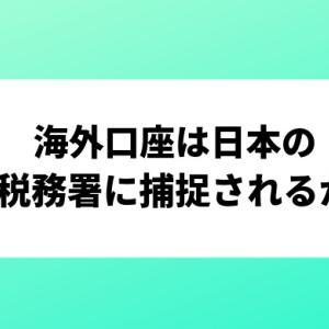 海外口座での税金申告について | 日本の税務署に捕捉されるか?