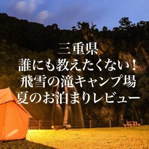 【三重県】誰にも教えたくない!飛雪の滝キャンプ場の夏のお泊りレビュー