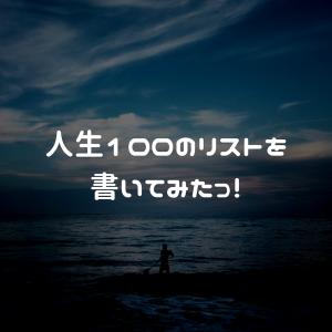 人生100のリストを書いてみた!
