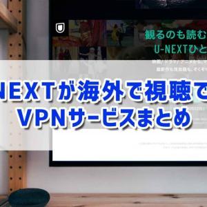 U-NEXTが海外で視聴できるVPNサービスまとめ