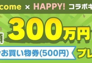 【ポイントインカム】PointIncome☓HAPPY!コラボキャンペーン。総額300万円のプレゼント。