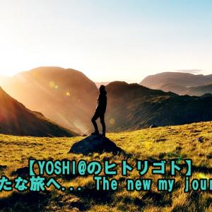 【YOSHI@のヒトリゴト】新たな旅へ… The new my journey