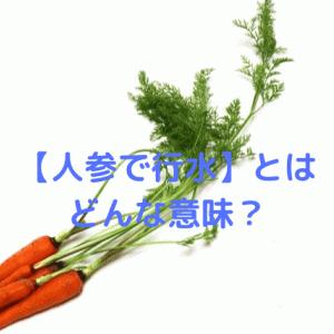 【人参で行水】とはどういう意味がある?語源や使い方を解説!