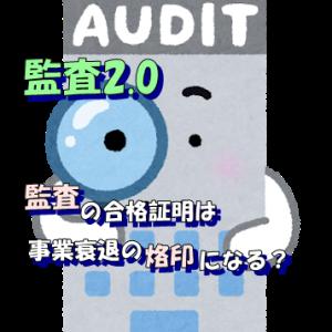 監査2.0:監査に合格するコトは未来に事業縮小・衰退を意味する烙印?