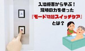 入浴拒否対応から学ぶ!環境の力を使った『モード切替スイッチケア』とは?