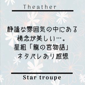 【星組】静謐な雰囲気の中にある情念が美しい「龍の宮物語」感想2(ネタバレあり)