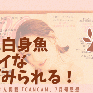 ついに!?白身魚フライな素足が見られる!明日海りおさん掲載「CanCam 7月号」感想