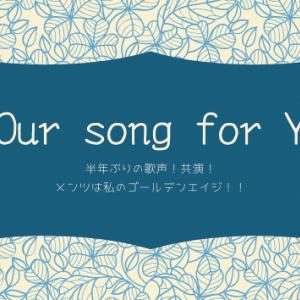 約半年ぶりの歌声!共演!「#our Song for You」皆さんチェックしましたよね!?