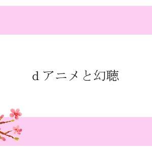 dアニメと幻聴