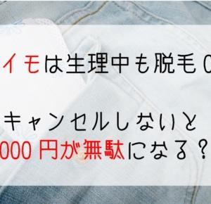 キレイモは生理当日に脱毛をすると19,000円が無駄になる!キャンセル方法教えます
