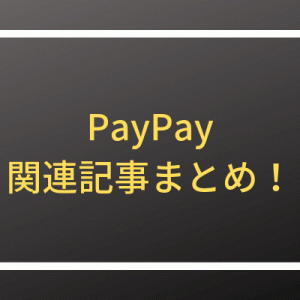 PayPay攻略方法【関連記事12月~1月までまとめ】