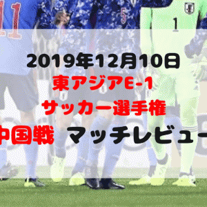 サッカー日本代表 東アジアE-1サッカー選手権 中国戦マッチレビュー【2019年12月10日】