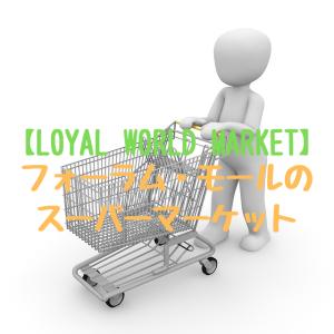 【LOYAL WORLD MARKET】フォーラム・モールのスーパーマーケット