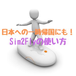 日本への一時帰国にも!Sim2Flyの使い方