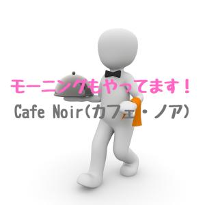 モーニングもやってます!Cafe Noir(カフェ・ノア)