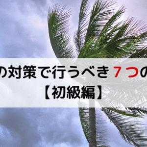 【初級編】30分以内でできる!台風対策ですべき、7つの対策とは