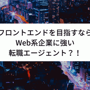 【Web系転職】フロントエンドエンジニアになるために登録すべき転職エージェントは?