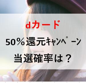【dカード】50%還元キャンペーン 当選確率を考えてみた