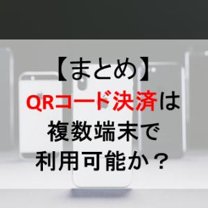 【まとめ】QRコード決済/スマホ決済は同一アカウント複数端末で利用可能か?