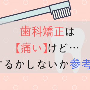 【知恵袋ブログ】歯科矯正は痛い(するかしないか悩む方の参考になれば)