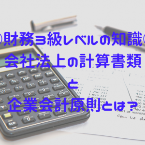 【財務】会社法上の計算書類・企業会計原則ってなに?