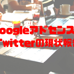 GoogleアドセンスやTwitterの現状報告!