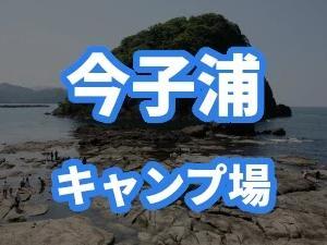 カエル島と磯遊びが楽しいファミリーキャンプ!今子浦キャンプ場