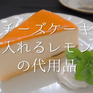 【チーズケーキに入れるレモン汁の代用品 5選】代わりになるのはコレ!!おすすめ代替品を紹介!