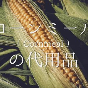 【コーンミールの代用品 11選】代わりになるのはコレ!!おすすめ代替品を紹介!