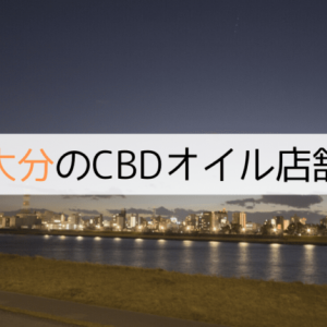 大分にあるCBDオイルショップ(店舗)【2020年版】