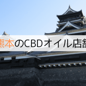 熊本にあるCBDオイルショップ(店舗)【2020年版】