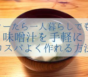 ぐーたら一人暮らしでも味噌汁を手軽にコスパよく作れる方法