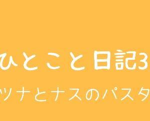 ひとこと日記3(ツナとナスのパスタ)