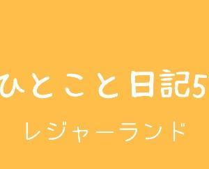 ひとこと日記5(レジャーランド)