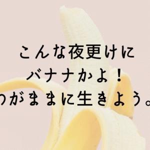 こんな夜更けにバナナかよ。【遠慮しすぎの人生は無駄でした】