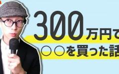 【富裕層への道】300万円で○○を買った話。
