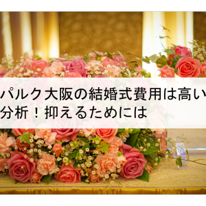 メルパルク大阪の結婚式費用は高いのか料金分析!抑えるためには