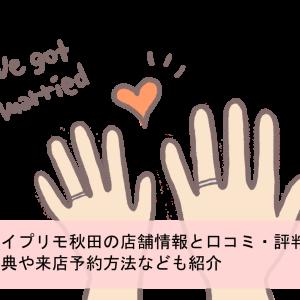 アイプリモ秋田の店舗情報と口コミ・評判 特典や来店予約方法なども紹介